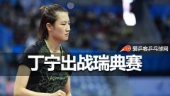 丁宁出战瑞典赛重返国际赛场,陈梦有望再战平野